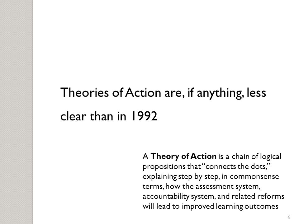 6 Theories of Action are, if anything, less clear than in 1992 A Theory of Action is a chain of logical propositions that connects the dots, explaining step by step, in commonsense terms, how the assessment system, accountability system, and related reforms will lead to improved learning outcomes