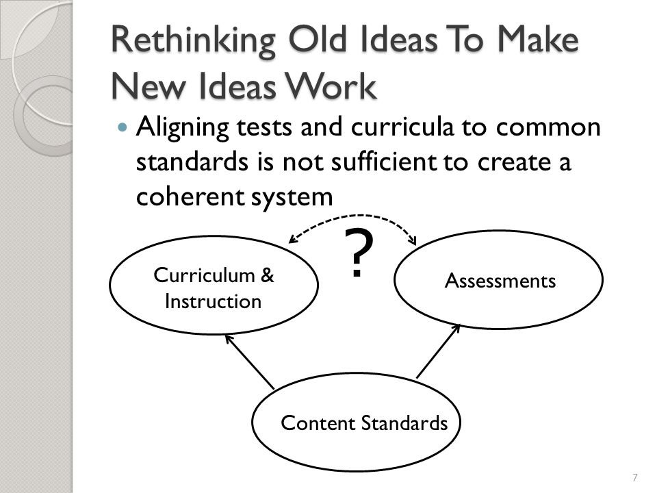 Rethinking Old Ideas To Make New Ideas Work Aligning tests and curricula to common standards is not sufficient to create a coherent system 7 Content Standards Curriculum & Instruction Assessments
