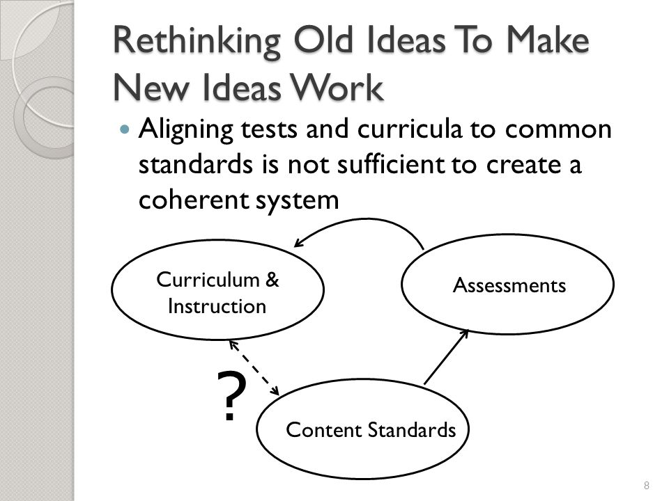Rethinking Old Ideas To Make New Ideas Work Aligning tests and curricula to common standards is not sufficient to create a coherent system 8 Content Standards Curriculum & Instruction Assessments