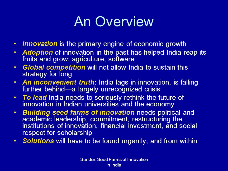 Sunder: Seed Farms of Innovation in India An Overview Innovation is the primary engine of economic growth Adoption of innovation in the past has helped India reap its fruits and grow: agriculture, software Global competition will not allow India to sustain this strategy for long An inconvenient truth: India lags in innovation, is falling further behind—a largely unrecognized crisis To lead India needs to seriously rethink the future of innovation in Indian universities and the economy Building seed farms of innovation needs political and academic leadership, commitment, restructuring the institutions of innovation, financial investment, and social respect for scholarship Solutions will have to be found urgently, and from within