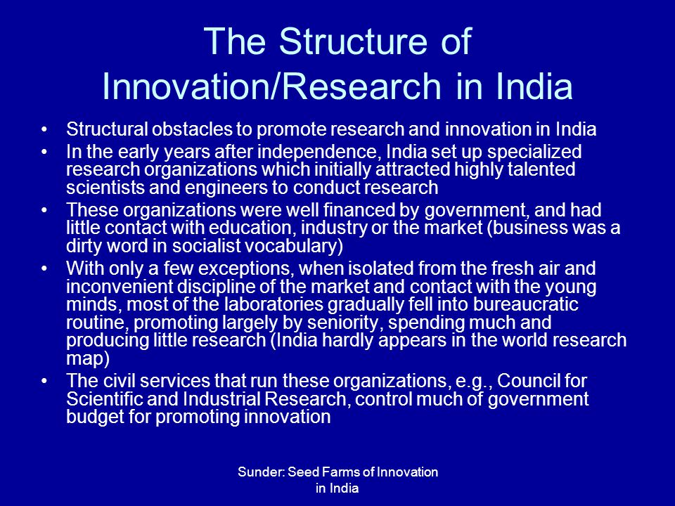 Sunder: Seed Farms of Innovation in India The Structure of Innovation/Research in India Structural obstacles to promote research and innovation in India In the early years after independence, India set up specialized research organizations which initially attracted highly talented scientists and engineers to conduct research These organizations were well financed by government, and had little contact with education, industry or the market (business was a dirty word in socialist vocabulary) With only a few exceptions, when isolated from the fresh air and inconvenient discipline of the market and contact with the young minds, most of the laboratories gradually fell into bureaucratic routine, promoting largely by seniority, spending much and producing little research (India hardly appears in the world research map) The civil services that run these organizations, e.g., Council for Scientific and Industrial Research, control much of government budget for promoting innovation
