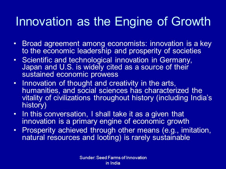 Sunder: Seed Farms of Innovation in India Innovation as the Engine of Growth Broad agreement among economists: innovation is a key to the economic leadership and prosperity of societies Scientific and technological innovation in Germany, Japan and U.S.