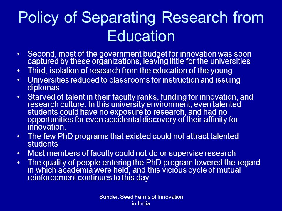 Sunder: Seed Farms of Innovation in India Policy of Separating Research from Education Second, most of the government budget for innovation was soon captured by these organizations, leaving little for the universities Third, isolation of research from the education of the young Universities reduced to classrooms for instruction and issuing diplomas Starved of talent in their faculty ranks, funding for innovation, and research culture.