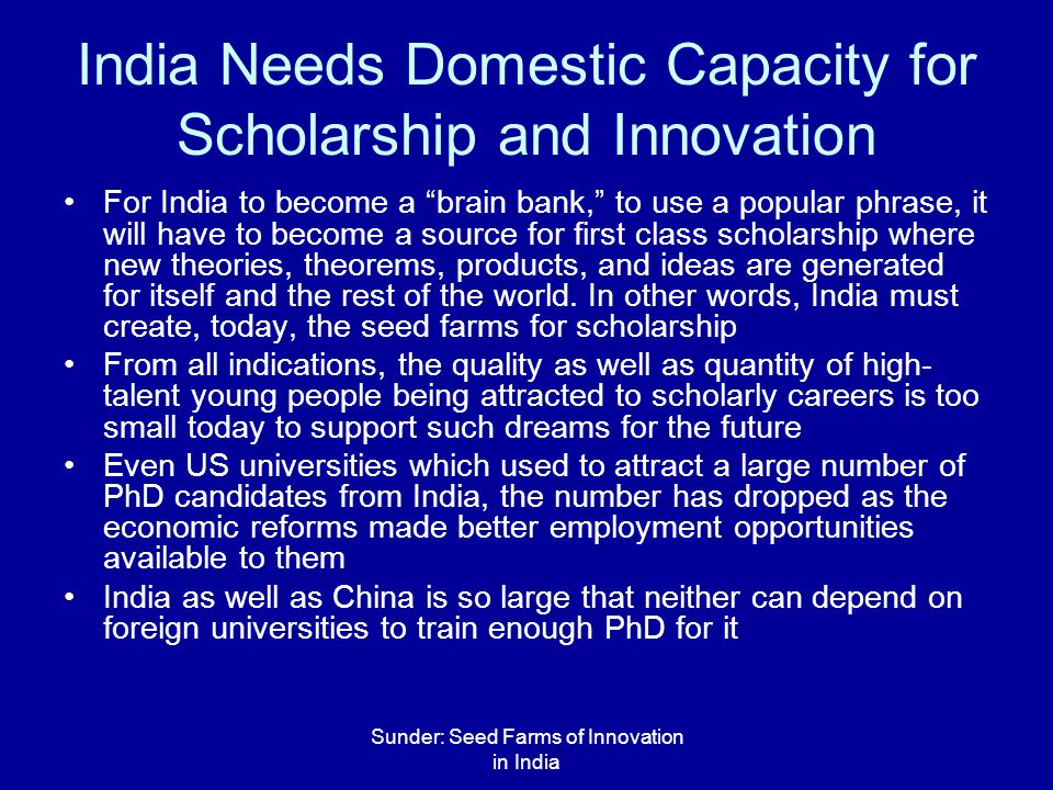 Sunder: Seed Farms of Innovation in India India Needs Domestic Capacity for Scholarship and Innovation For India to become a brain bank, to use a popular phrase, it will have to become a source for first class scholarship where new theories, theorems, products, and ideas are generated for itself and the rest of the world.