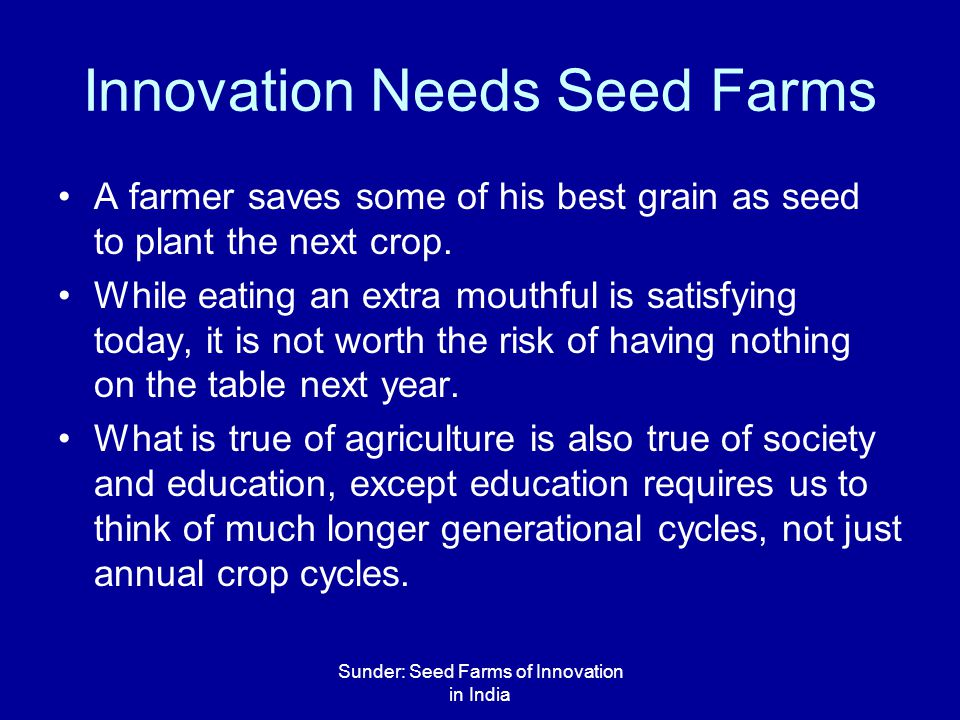 Sunder: Seed Farms of Innovation in India Innovation Needs Seed Farms A farmer saves some of his best grain as seed to plant the next crop.