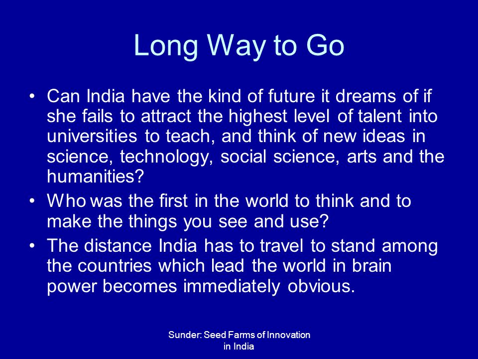 Sunder: Seed Farms of Innovation in India Long Way to Go Can India have the kind of future it dreams of if she fails to attract the highest level of talent into universities to teach, and think of new ideas in science, technology, social science, arts and the humanities.