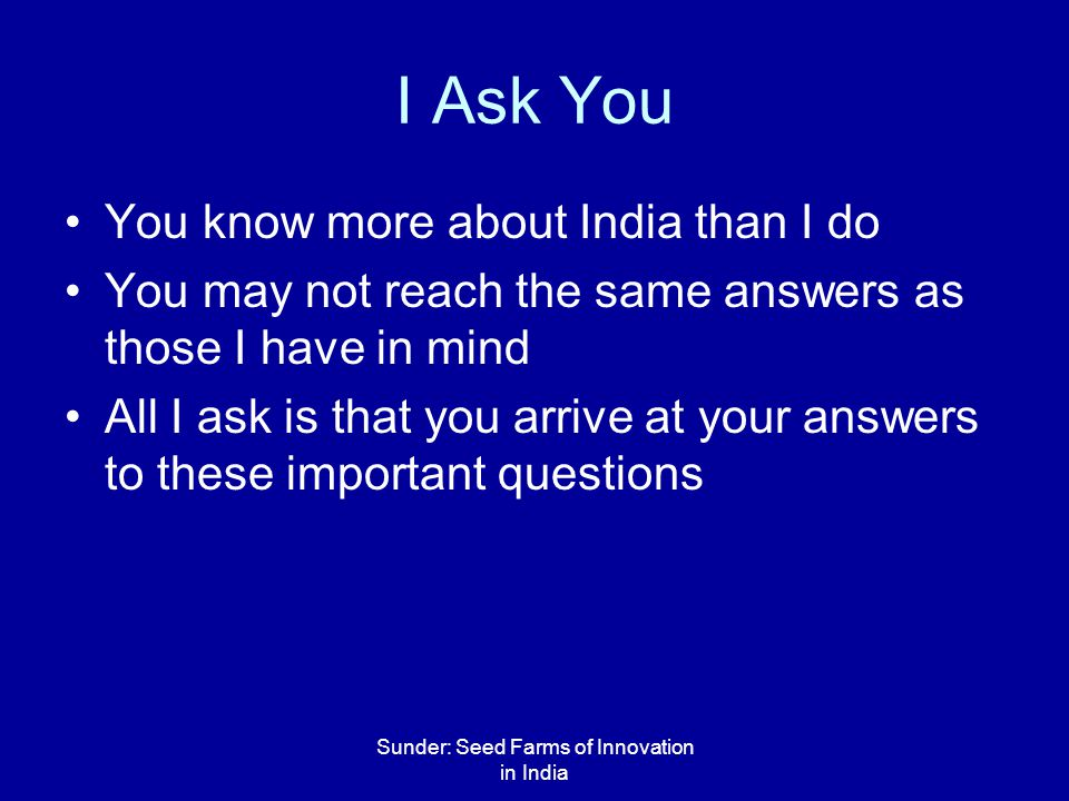 Sunder: Seed Farms of Innovation in India I Ask You You know more about India than I do You may not reach the same answers as those I have in mind All