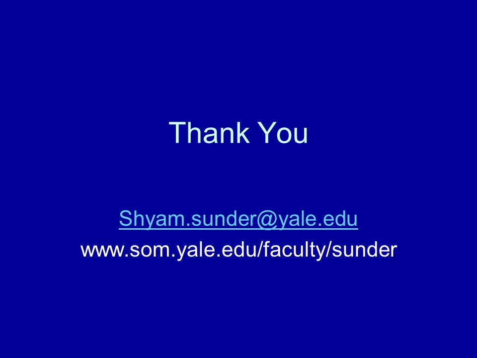 Thank You Shyam.sunder@yale.edu www.som.yale.edu/faculty/sunder