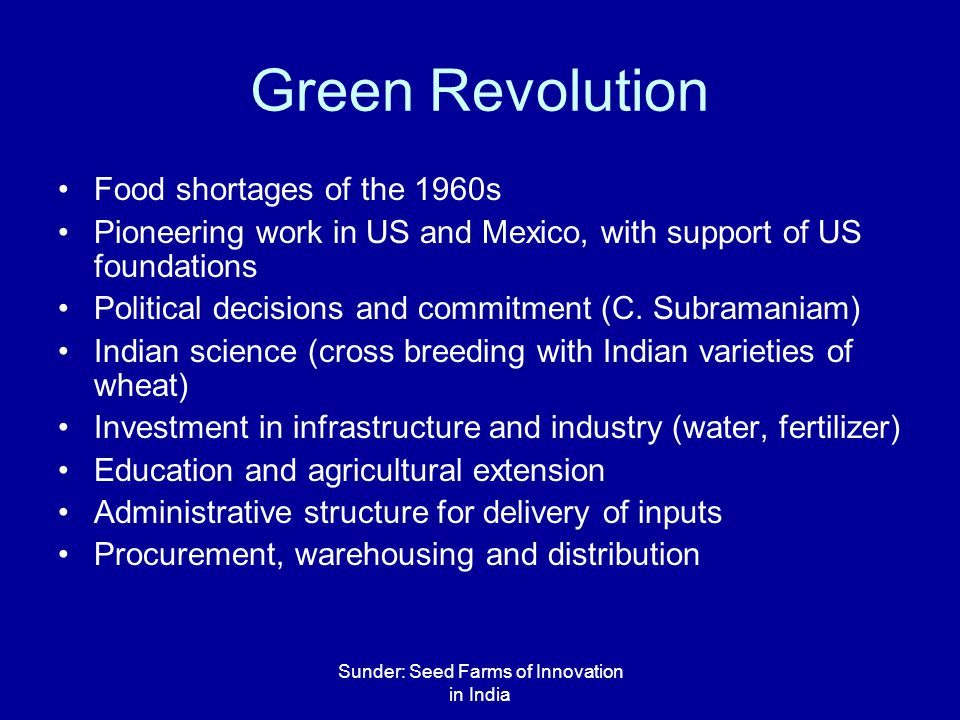 Sunder: Seed Farms of Innovation in India Green Revolution Food shortages of the 1960s Pioneering work in US and Mexico, with support of US foundations Political decisions and commitment (C.