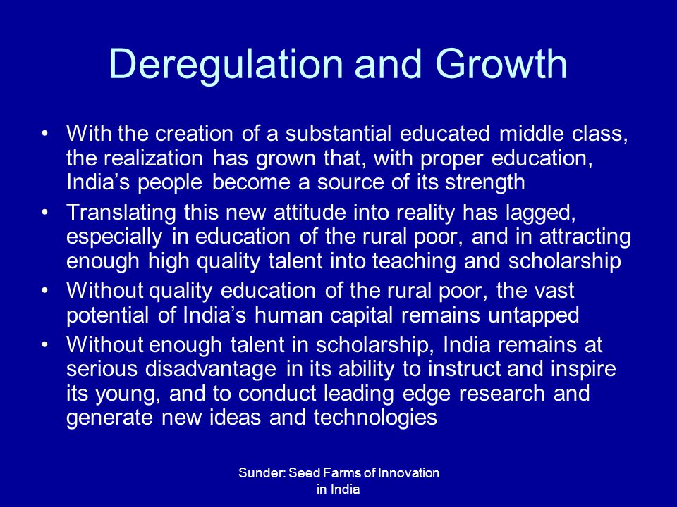 Sunder: Seed Farms of Innovation in India Deregulation and Growth With the creation of a substantial educated middle class, the realization has grown that, with proper education, India's people become a source of its strength Translating this new attitude into reality has lagged, especially in education of the rural poor, and in attracting enough high quality talent into teaching and scholarship Without quality education of the rural poor, the vast potential of India's human capital remains untapped Without enough talent in scholarship, India remains at serious disadvantage in its ability to instruct and inspire its young, and to conduct leading edge research and generate new ideas and technologies