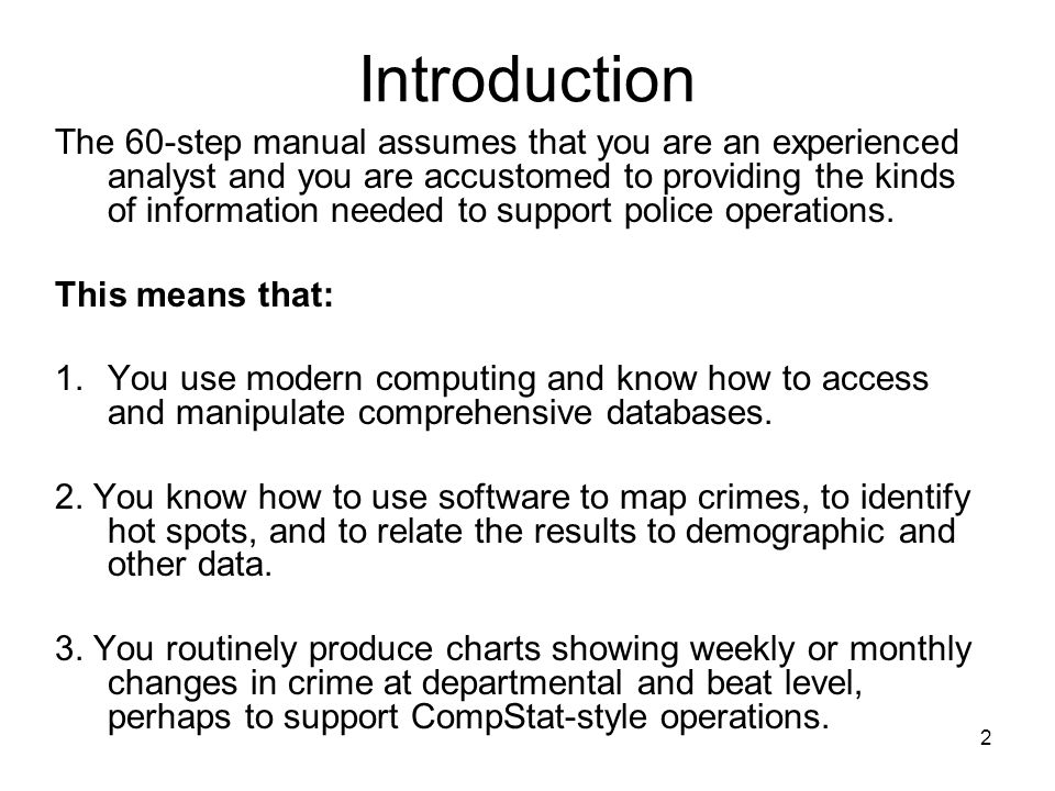 2 Introduction The 60-step manual assumes that you are an experienced analyst and you are accustomed to providing the kinds of information needed to support police operations.