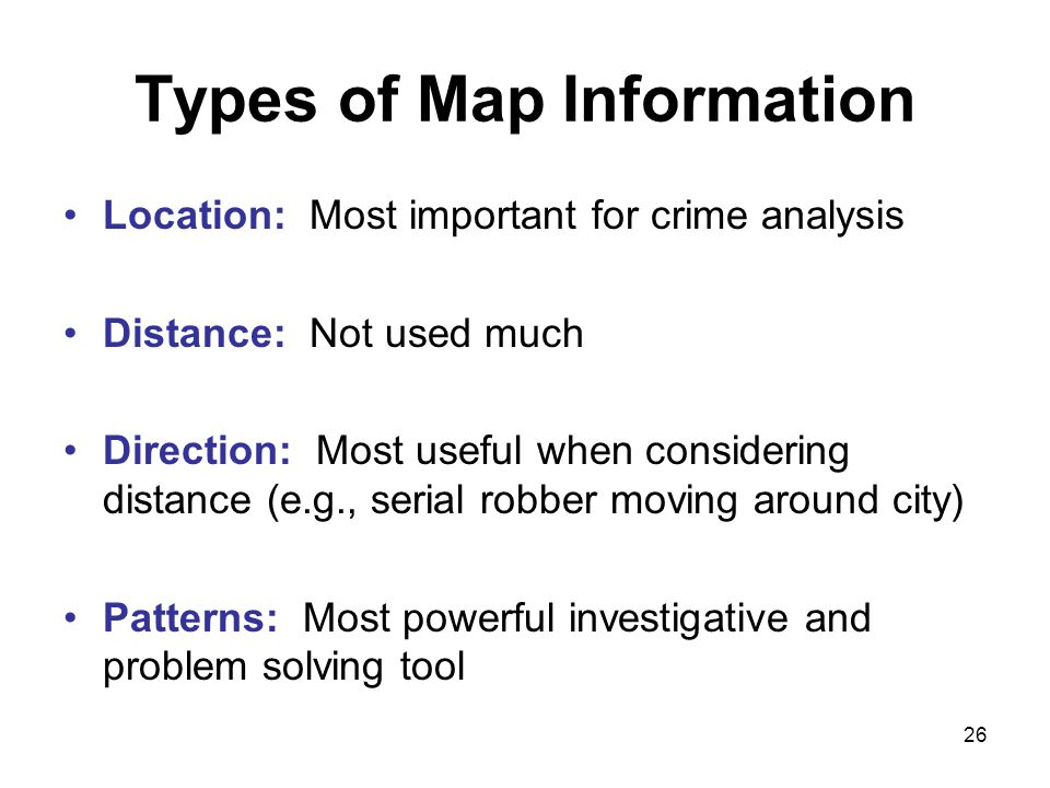 26 Types of Map Information Location: Most important for crime analysis Distance: Not used much Direction: Most useful when considering distance (e.g., serial robber moving around city) Patterns: Most powerful investigative and problem solving tool