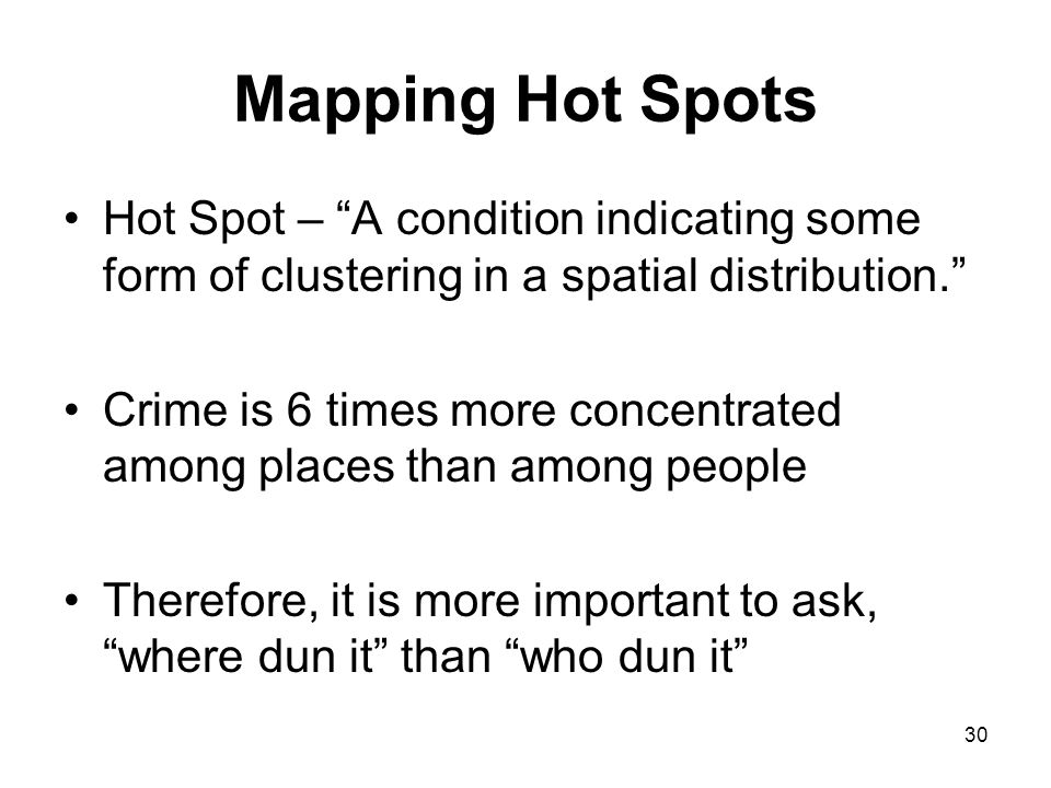 30 Mapping Hot Spots Hot Spot – A condition indicating some form of clustering in a spatial distribution. Crime is 6 times more concentrated among places than among people Therefore, it is more important to ask, where dun it than who dun it