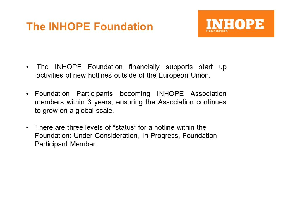 The INHOPE Foundation The INHOPE Foundation financially supports start up activities of new hotlines outside of the European Union.