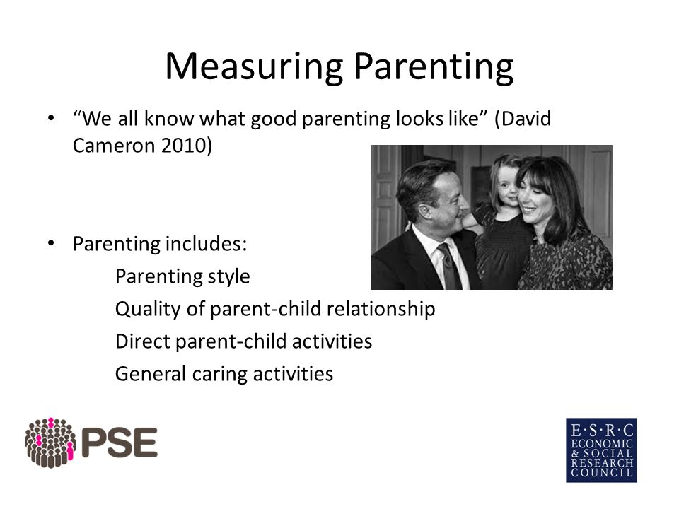 Measuring Parenting We all know what good parenting looks like (David Cameron 2010) Parenting includes: Parenting style Quality of parent-child relationship Direct parent-child activities General caring activities