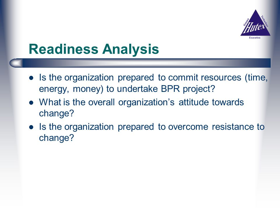 Readiness Analysis Is the organization prepared to commit resources (time, energy, money) to undertake BPR project.