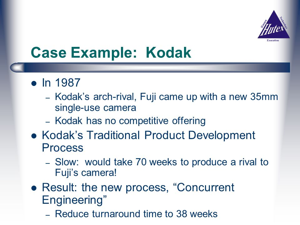 Case Example: Kodak In 1987 – Kodak's arch-rival, Fuji came up with a new 35mm single-use camera – Kodak has no competitive offering Kodak's Traditional Product Development Process – Slow: would take 70 weeks to produce a rival to Fuji's camera.