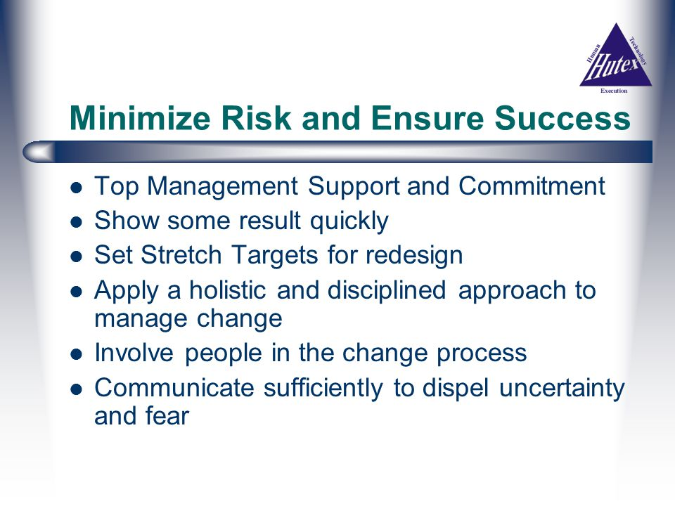 Minimize Risk and Ensure Success Top Management Support and Commitment Show some result quickly Set Stretch Targets for redesign Apply a holistic and disciplined approach to manage change Involve people in the change process Communicate sufficiently to dispel uncertainty and fear
