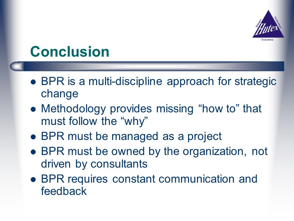 Conclusion BPR is a multi-discipline approach for strategic change Methodology provides missing how to that must follow the why BPR must be managed as a project BPR must be owned by the organization, not driven by consultants BPR requires constant communication and feedback