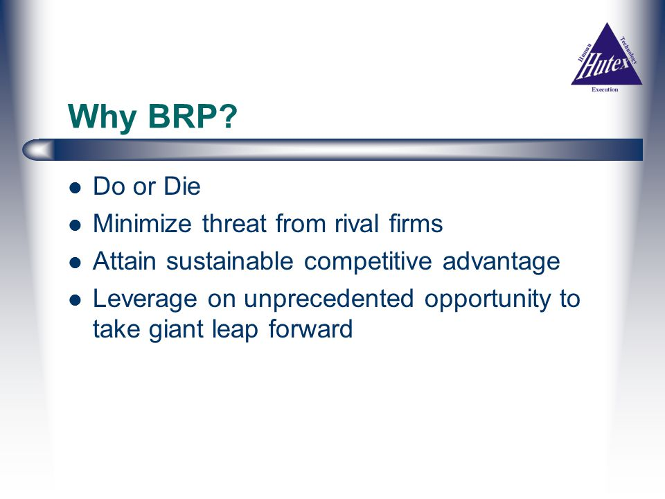 Some of the BPR Objectives Improve Efficiency e.g reduce time to market, provide quicker response to customers Increase Effectiveness e.g deliver higher quality Achieve Cost Saving in the longer run Provide more Meaningful work for employees Increase Flexibility and Adaptability to change Enable new business Growth