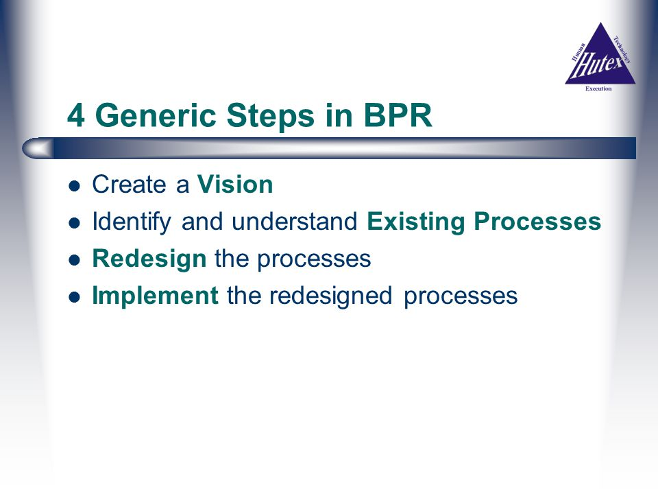 4 Generic Steps in BPR Create a Vision Identify and understand Existing Processes Redesign the processes Implement the redesigned processes