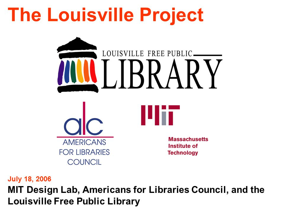 The Louisville Project MIT Design Lab, Americans for Libraries Council, and the Louisville Free Public Library July 18, 2006