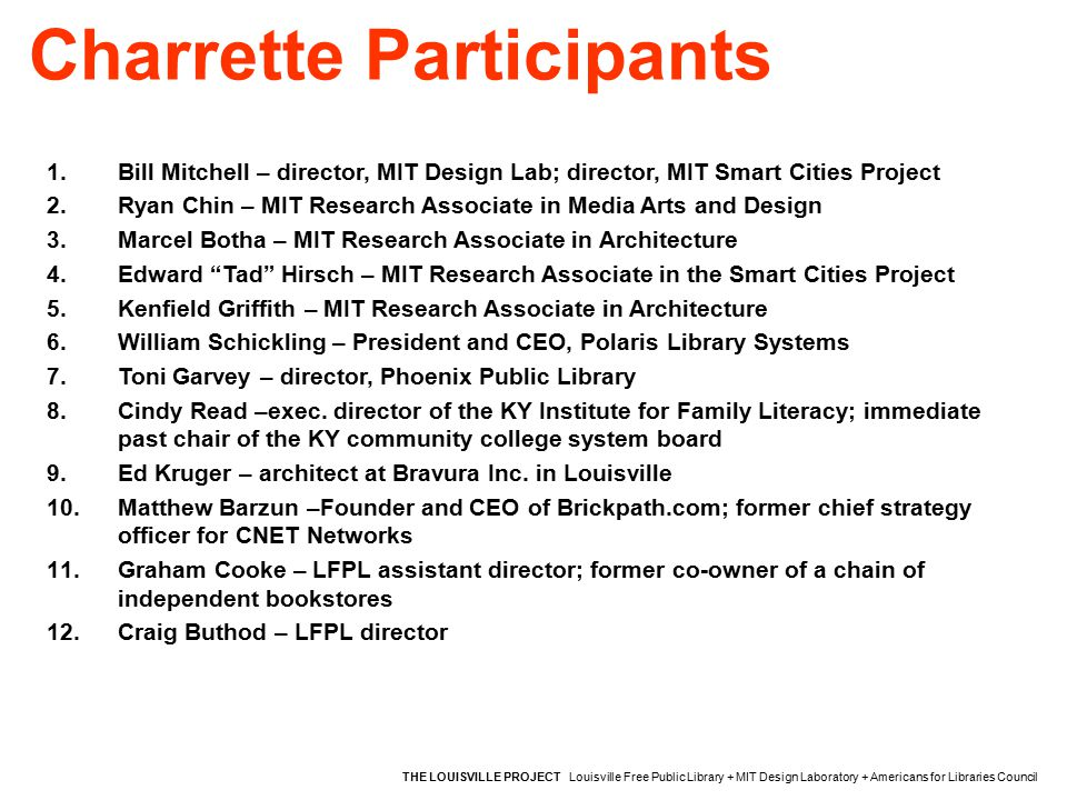Charrette Participants THE LOUISVILLE PROJECT Louisville Free Public Library + MIT Design Laboratory + Americans for Libraries Council 1.Bill Mitchell