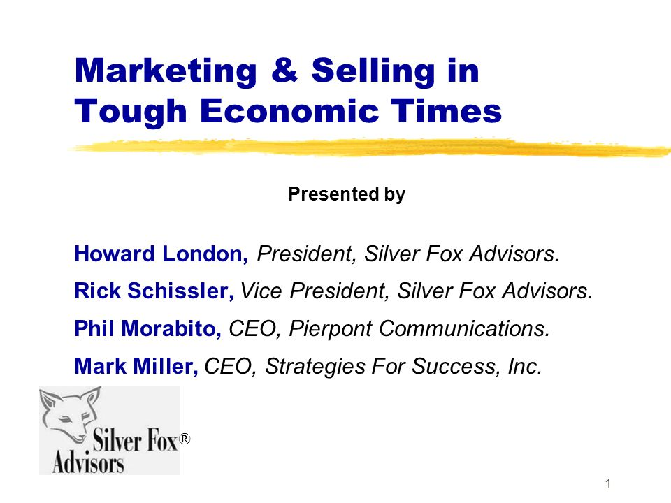 1 Marketing & Selling in Tough Economic Times Presented by Howard London, President, Silver Fox Advisors.