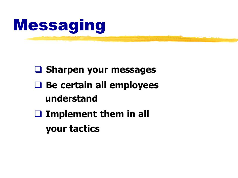 Messaging  Sharpen your messages  Be certain all employees understand  Implement them in all your tactics