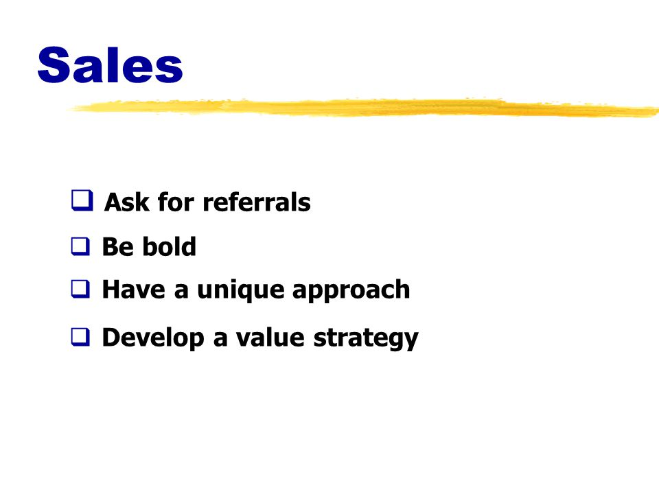 Sales  Ask for referrals  Be bold  Have a unique approach  Develop a value strategy