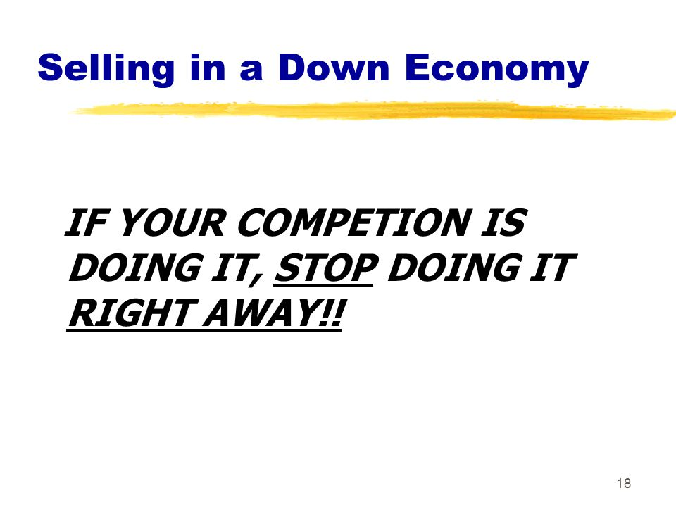 18 Selling in a Down Economy IF YOUR COMPETION IS DOING IT, STOP DOING IT RIGHT AWAY!!