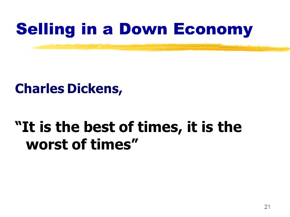 21 Charles Dickens, It is the best of times, it is the worst of times Selling in a Down Economy