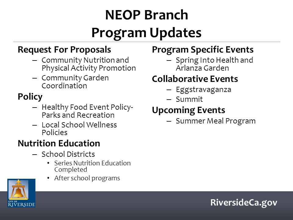 RiversideCa.gov NEOP Branch Program Updates Request For Proposals – Community Nutrition and Physical Activity Promotion – Community Garden Coordination Policy – Healthy Food Event Policy- Parks and Recreation – Local School Wellness Policies Nutrition Education – School Districts Series Nutrition Education Completed After school programs Program Specific Events – Spring Into Health and Arlanza Garden Collaborative Events – Eggstravaganza – Summit Upcoming Events – Summer Meal Program