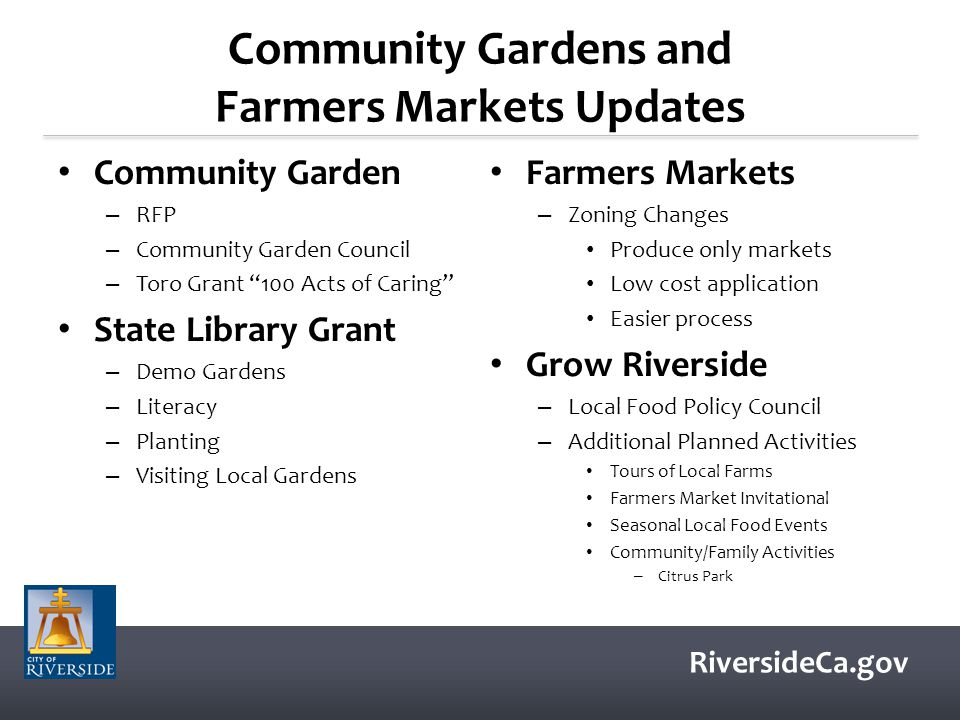 RiversideCa.gov Community Gardens and Farmers Markets Updates Community Garden – RFP – Community Garden Council – Toro Grant 100 Acts of Caring State Library Grant – Demo Gardens – Literacy – Planting – Visiting Local Gardens Farmers Markets – Zoning Changes Produce only markets Low cost application Easier process Grow Riverside – Local Food Policy Council – Additional Planned Activities Tours of Local Farms Farmers Market Invitational Seasonal Local Food Events Community/Family Activities – Citrus Park