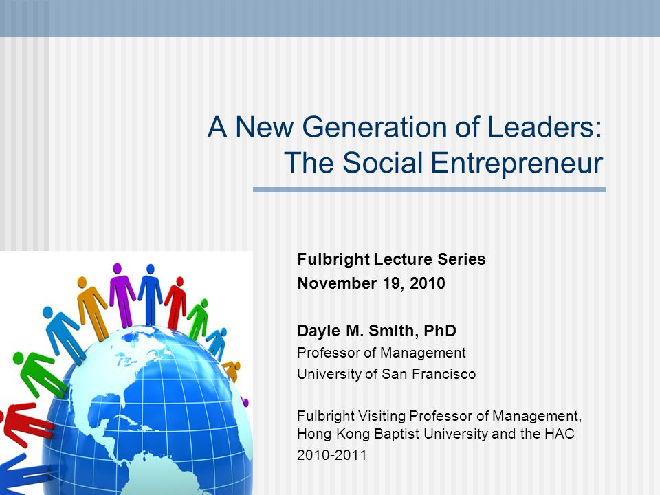 A New Generation of Leaders: The Social Entrepreneur Fulbright Lecture Series November 19, 2010 Dayle M.