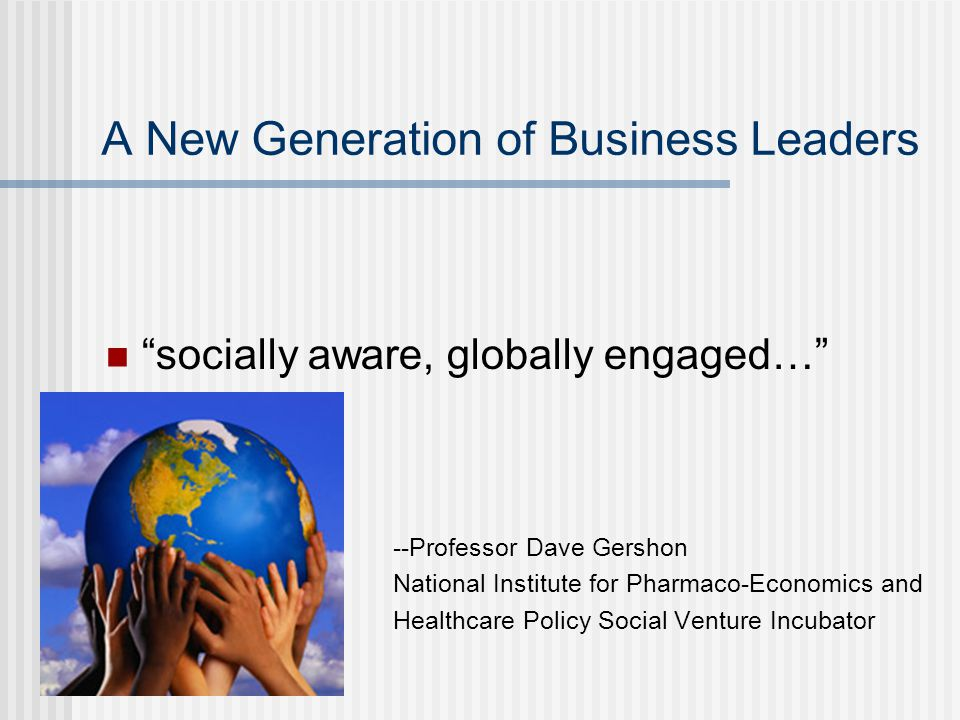 "A New Generation of Business Leaders ""socially aware, globally engaged…"" - --Professor Dave Gershon National Institute for Pharmaco-Economics and Heal"