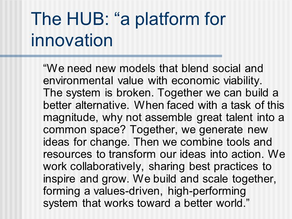 "The HUB: ""a platform for innovation ""We need new models that blend social and environmental value with economic viability. The system is broken. Toget"