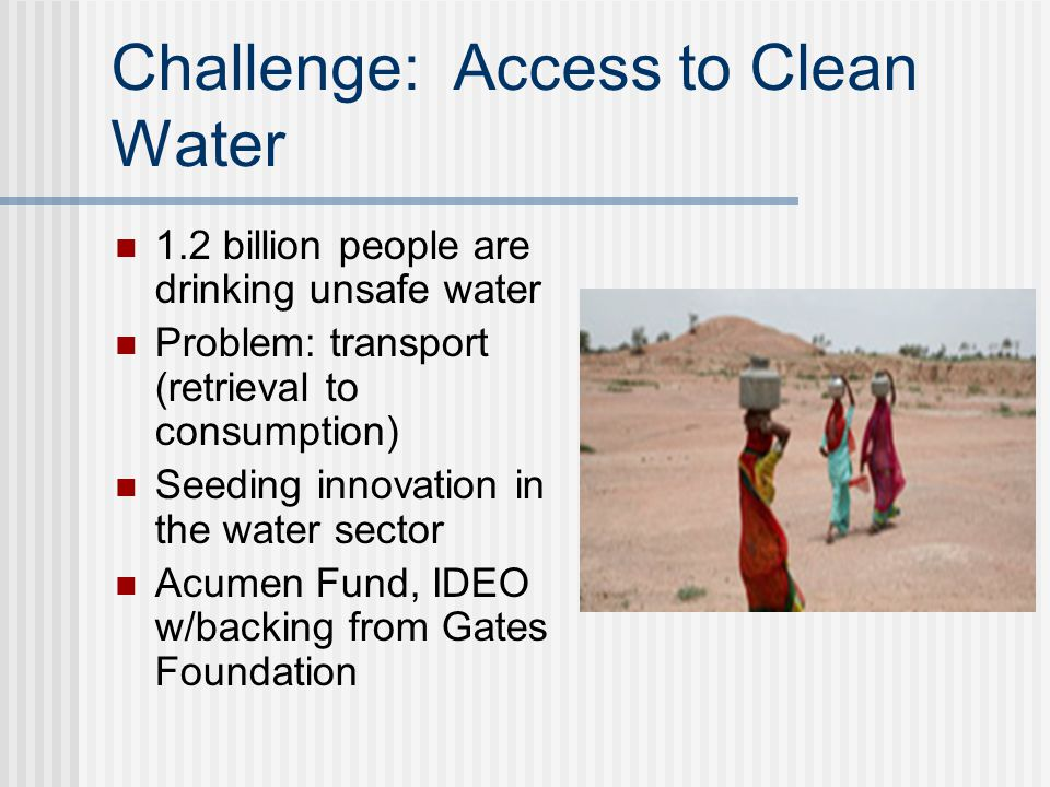 Challenge: Access to Clean Water 1.2 billion people are drinking unsafe water Problem: transport (retrieval to consumption) Seeding innovation in the