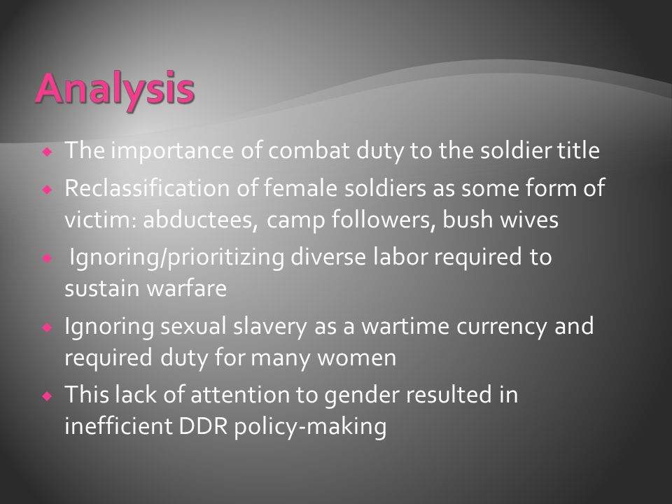  The importance of combat duty to the soldier title  Reclassification of female soldiers as some form of victim: abductees, camp followers, bush wives  Ignoring/prioritizing diverse labor required to sustain warfare  Ignoring sexual slavery as a wartime currency and required duty for many women  This lack of attention to gender resulted in inefficient DDR policy-making