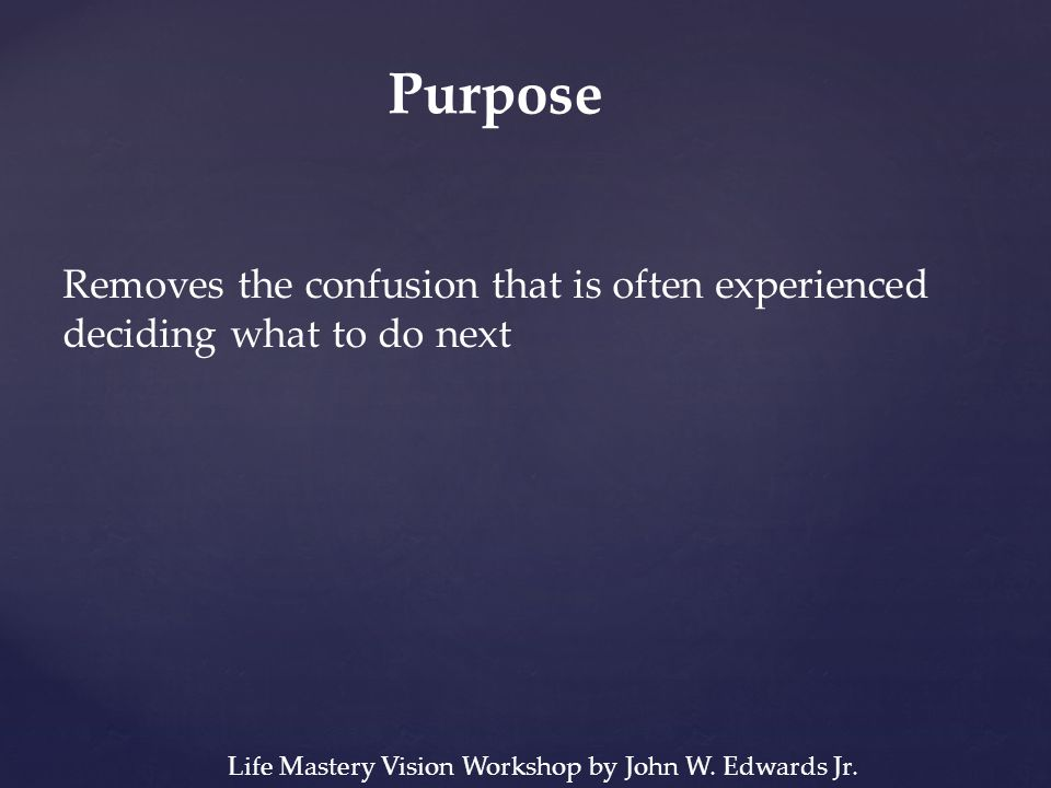 Purpose Removes the confusion that is often experienced deciding what to do next Life Mastery Vision Workshop by John W.