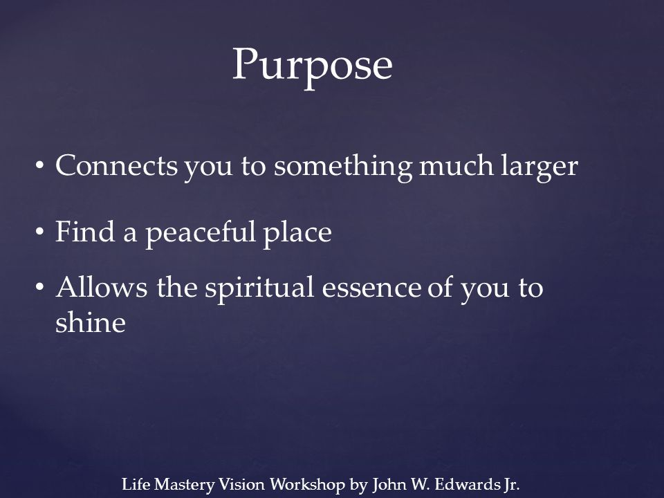 Purpose Connects you to something much larger Find a peaceful place Allows the spiritual essence of you to shine Life Mastery Vision Workshop by John W.