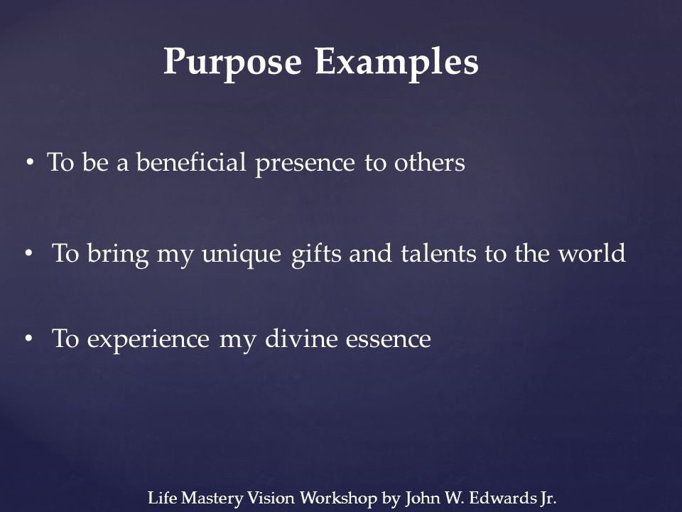 Purpose Examples To be a beneficial presence to others To bring my unique gifts and talents to the world To experience my divine essence Life Mastery Vision Workshop by John W.