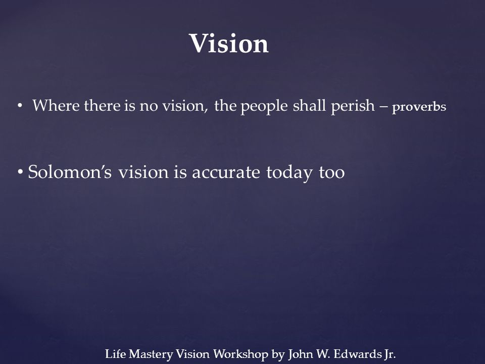 Vision Where there is no vision, the people shall perish – proverbs Solomon's vision is accurate today too Life Mastery Vision Workshop by John W.