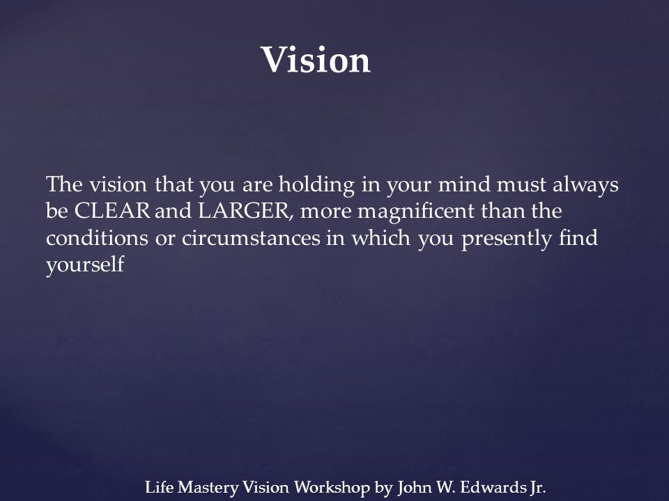 Vision The vision that you are holding in your mind must always be CLEAR and LARGER, more magnificent than the conditions or circumstances in which you presently find yourself Life Mastery Vision Workshop by John W.