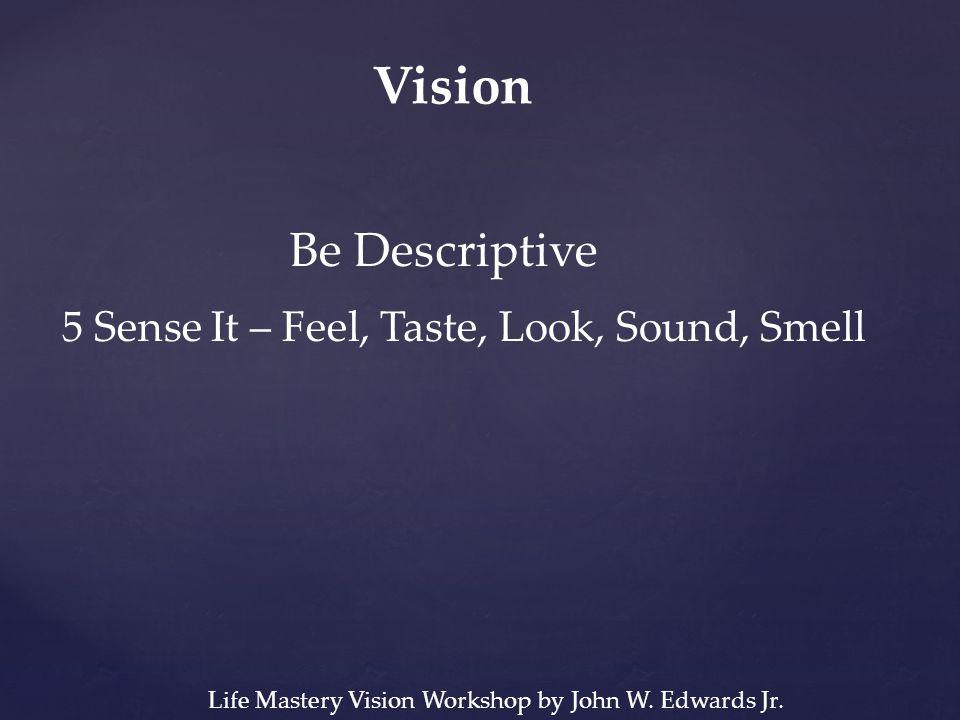 Vision Be Descriptive 5 Sense It – Feel, Taste, Look, Sound, Smell Life Mastery Vision Workshop by John W.