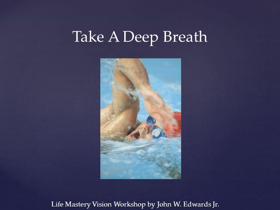 Take A Deep Breath Life Mastery Vision Workshop by John W. Edwards Jr.