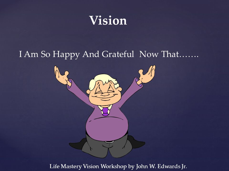 Vision I Am So Happy And Grateful Now That……. Life Mastery Vision Workshop by John W. Edwards Jr.