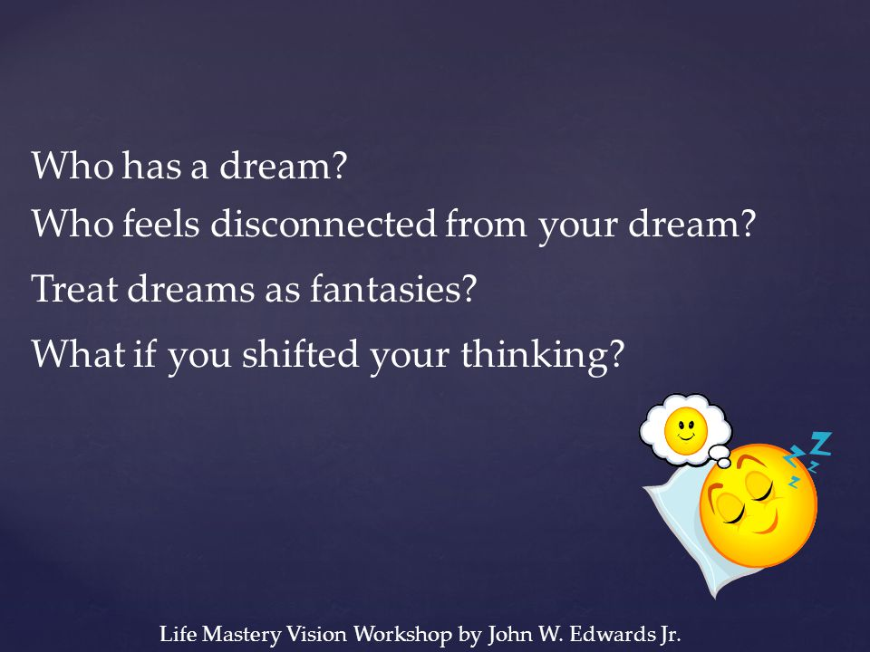 Who has a dream? Who feels disconnected from your dream? Treat dreams as fantasies? What if you shifted your thinking? Life Mastery Vision Workshop by