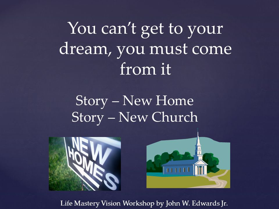 You can't get to your dream, you must come from it Story – New Home Story – New Church Life Mastery Vision Workshop by John W. Edwards Jr.