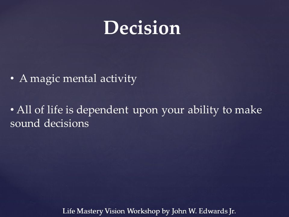 Decision A magic mental activity All of life is dependent upon your ability to make sound decisions Life Mastery Vision Workshop by John W.